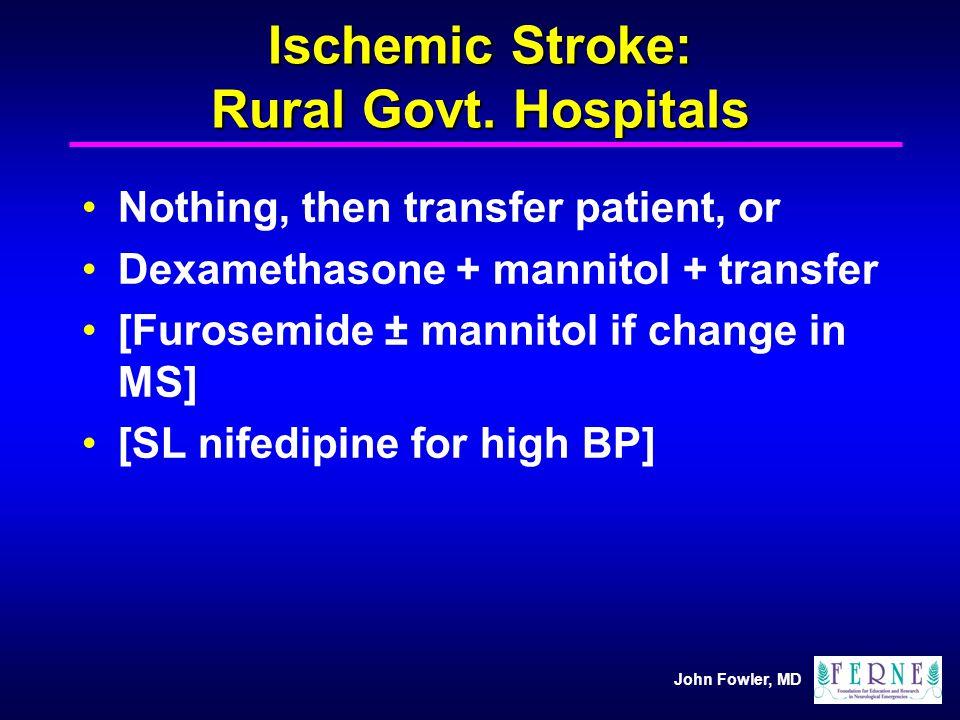 John Fowler, MD Ischemic Stroke: Rural Govt. Hospitals Nothing, then transfer patient, or Dexamethasone + mannitol + transfer [Furosemide ± mannitol i