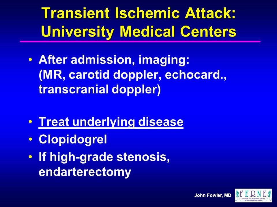 John Fowler, MD Transient Ischemic Attack: University Medical Centers After admission, imaging: (MR, carotid doppler, echocard., transcranial doppler)