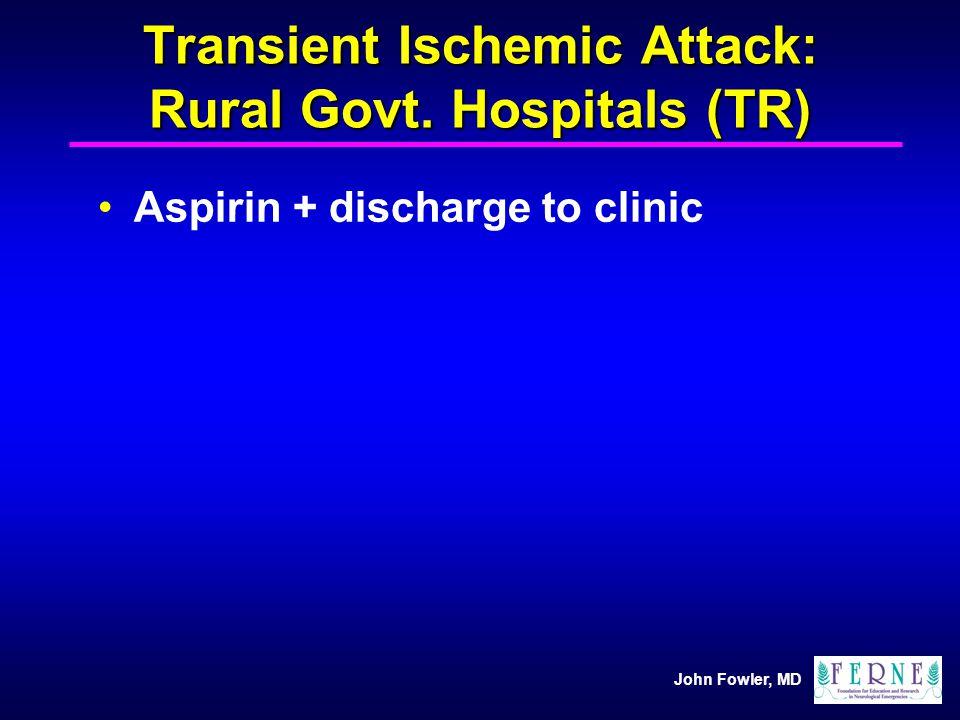 John Fowler, MD Transient Ischemic Attack: Rural Govt. Hospitals (TR) Aspirin + discharge to clinic