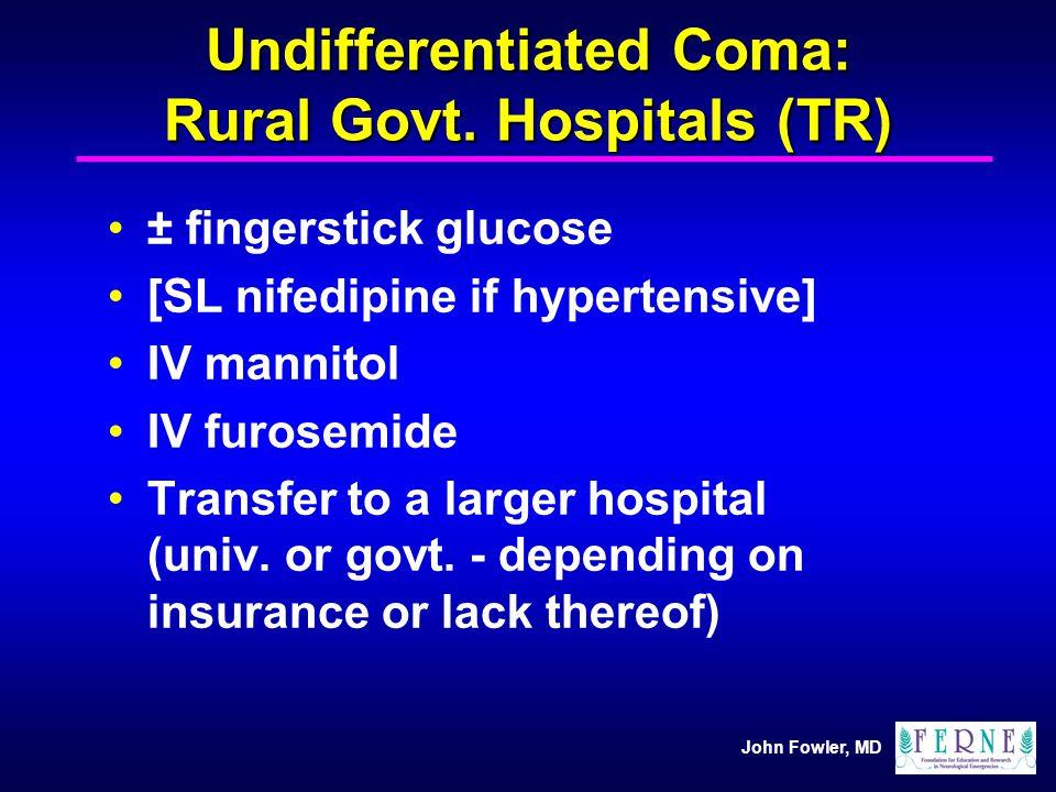 John Fowler, MD Undifferentiated Coma: Rural Govt. Hospitals (TR) ± fingerstick glucose [SL nifedipine if hypertensive] IV mannitol IV furosemide Tran
