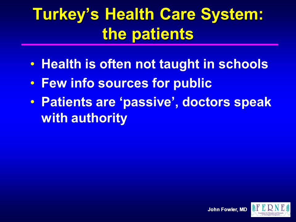 John Fowler, MD Turkeys Health Care System: the patients Health is often not taught in schools Few info sources for public Patients are passive, docto