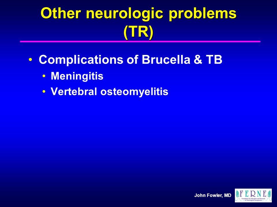 John Fowler, MD Other neurologic problems (TR) Complications of Brucella & TB Meningitis Vertebral osteomyelitis