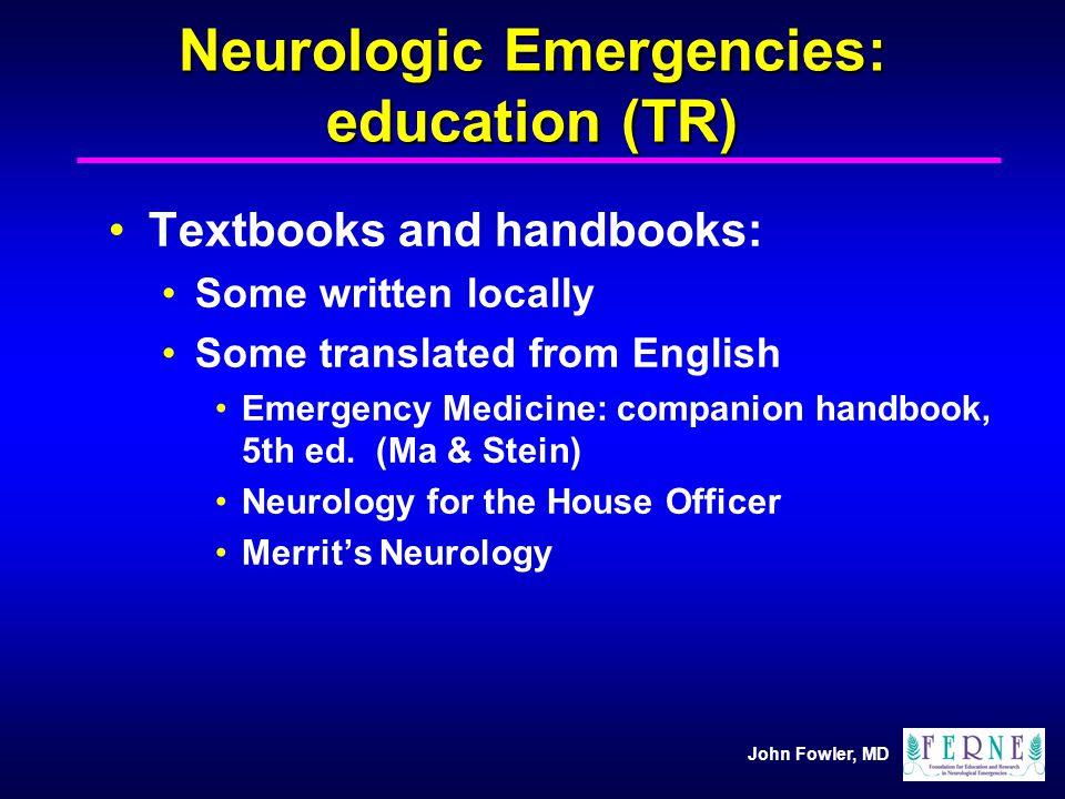 John Fowler, MD Neurologic Emergencies: education (TR) Textbooks and handbooks: Some written locally Some translated from English Emergency Medicine: