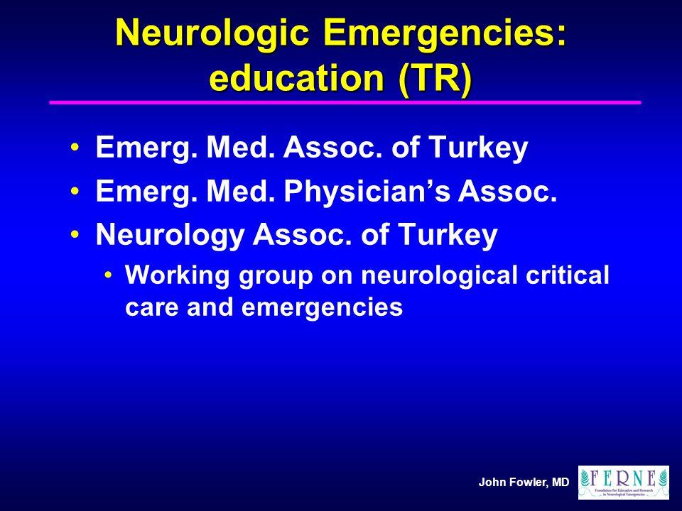 John Fowler, MD Neurologic Emergencies: education (TR) Emerg. Med. Assoc. of Turkey Emerg. Med. Physicians Assoc. Neurology Assoc. of Turkey Working g