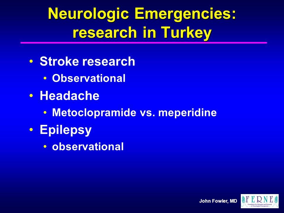 John Fowler, MD Neurologic Emergencies: research in Turkey Stroke research Observational Headache Metoclopramide vs. meperidine Epilepsy observational