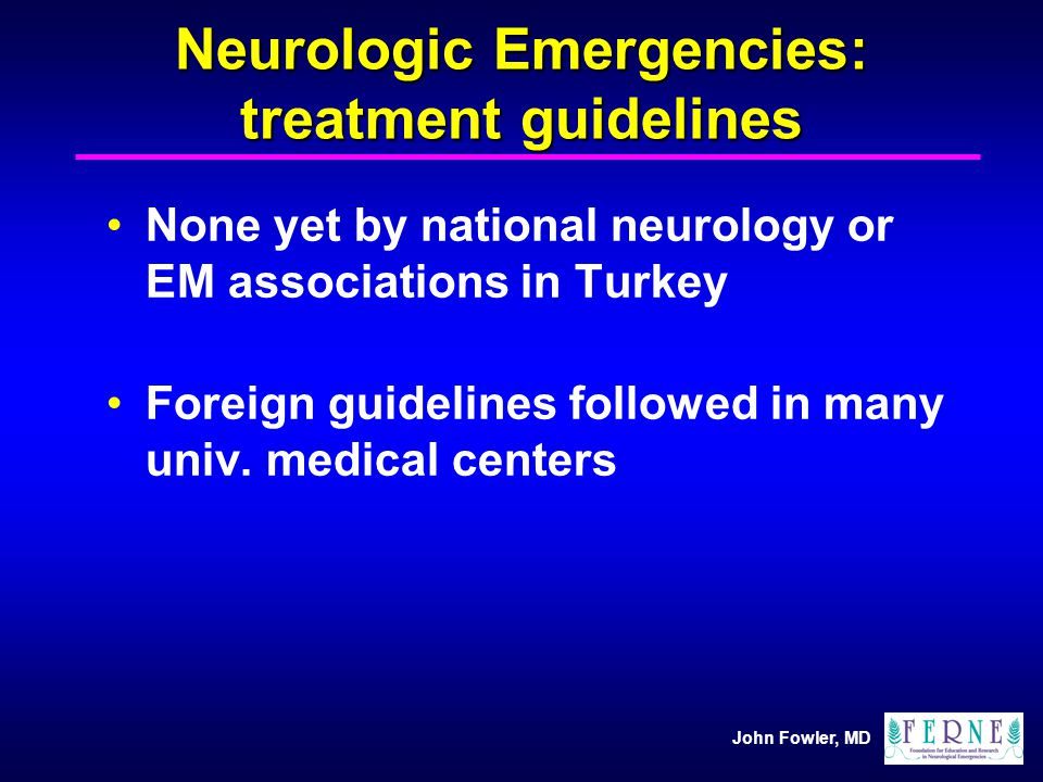 John Fowler, MD Neurologic Emergencies: treatment guidelines None yet by national neurology or EM associations in Turkey Foreign guidelines followed i