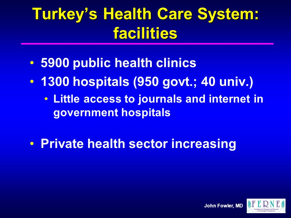 John Fowler, MD Turkeys Health Care System: facilities 5900 public health clinics 1300 hospitals (950 govt.; 40 univ.) Little access to journals and i