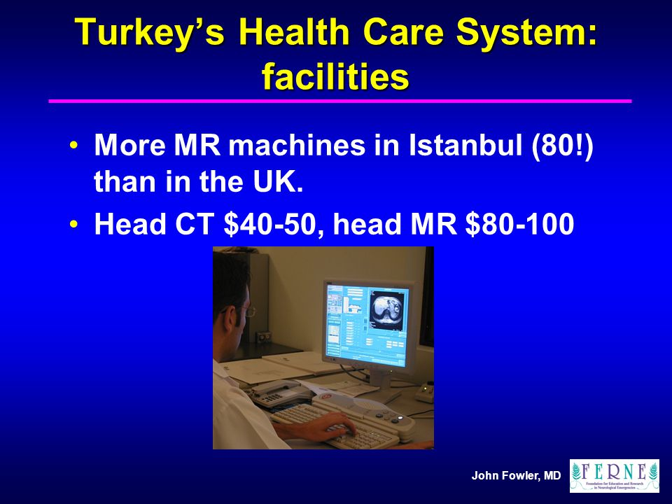 John Fowler, MD Turkeys Health Care System: facilities More MR machines in Istanbul (80!) than in the UK. Head CT $40-50, head MR $80-100