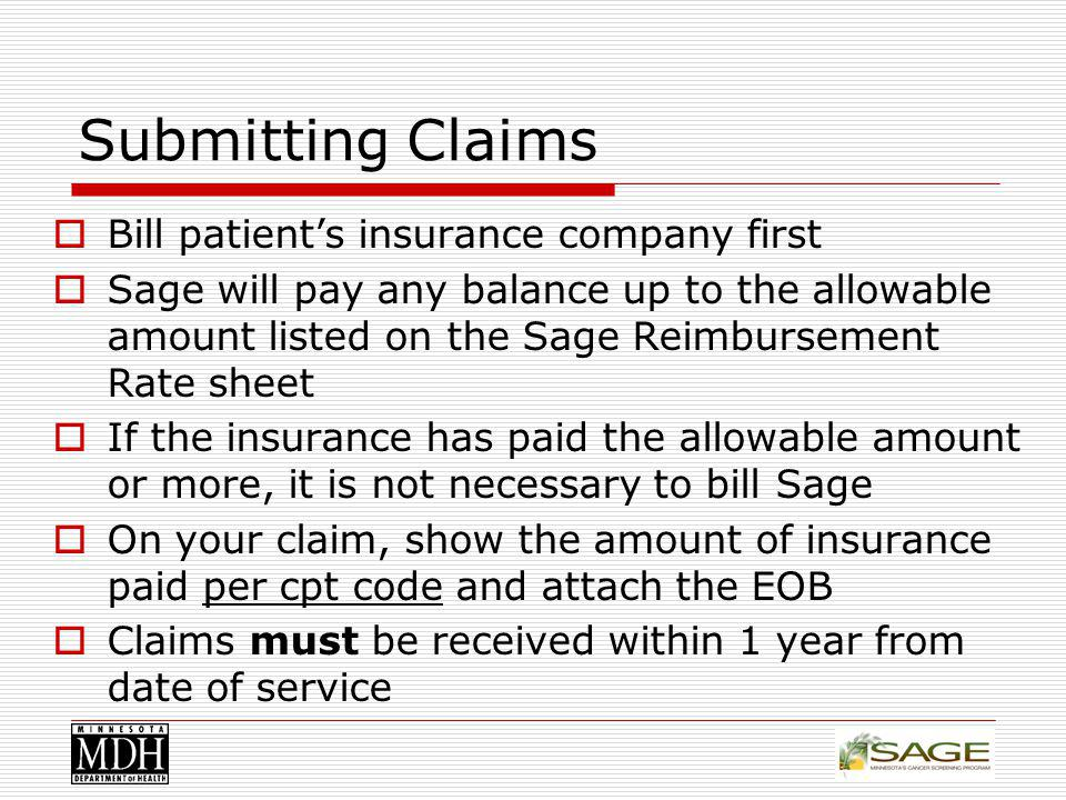 Submitting Claims Bill patients insurance company first Sage will pay any balance up to the allowable amount listed on the Sage Reimbursement Rate sheet If the insurance has paid the allowable amount or more, it is not necessary to bill Sage On your claim, show the amount of insurance paid per cpt code and attach the EOB Claims must be received within 1 year from date of service