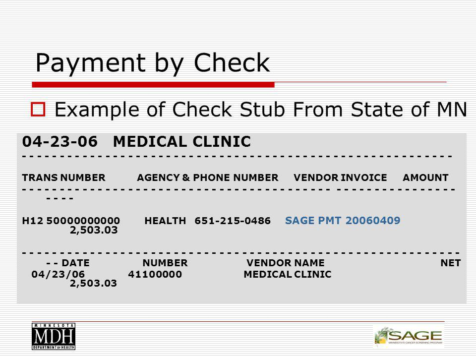 Payment by Check 04-23-06 MEDICAL CLINIC - - - - - - - - - - - - - - - - - - - - - - - - - - - - - - - - - - - - - - - - - - - - - - - - - - - - - - - - - TRANS NUMBER AGENCY & PHONE NUMBER VENDOR INVOICE AMOUNT - - - - - - - - - - - - - - - - - - - - - - - - - - - - - - - - - - - - - - - - - - - - - - - - - - - - - - - - - - - - - H12 50000000000 HEALTH 651-215-0486 SAGE PMT 20060409 2,503.03 - - - - - - - - - - - - - - - - - - - - - - - - - - - - - - - - - - - - - - - - - - - - - - - - - - - - - - - - - - - - DATE NUMBER VENDOR NAME NET 04/23/06 41100000 MEDICAL CLINIC 2,503.03 Example of Check Stub From State of MN