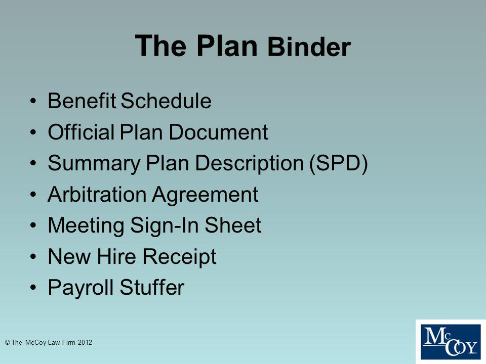 The Plan Binder Benefit Schedule Official Plan Document Summary Plan Description (SPD) Arbitration Agreement Meeting Sign-In Sheet New Hire Receipt Payroll Stuffer © The McCoy Law Firm 2012