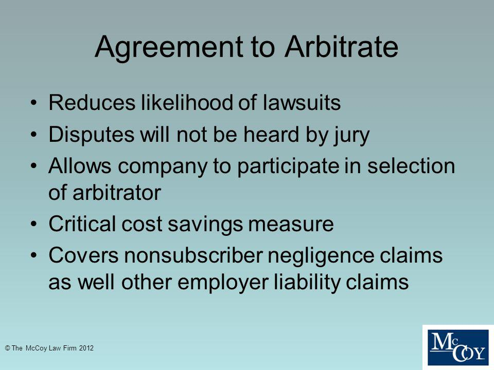 Agreement to Arbitrate Reduces likelihood of lawsuits Disputes will not be heard by jury Allows company to participate in selection of arbitrator Critical cost savings measure Covers nonsubscriber negligence claims as well other employer liability claims © The McCoy Law Firm 2012