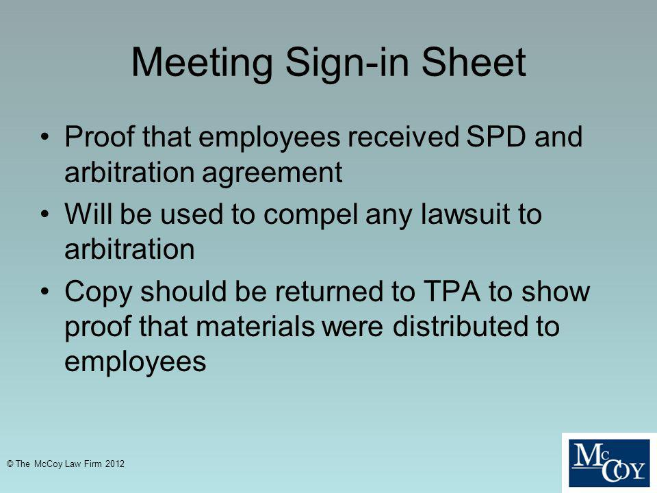 Meeting Sign-in Sheet Proof that employees received SPD and arbitration agreement Will be used to compel any lawsuit to arbitration Copy should be returned to TPA to show proof that materials were distributed to employees © The McCoy Law Firm 2012