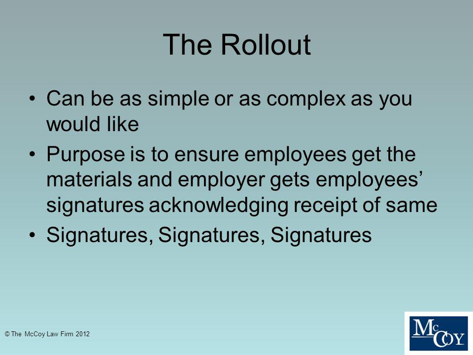 The Rollout Can be as simple or as complex as you would like Purpose is to ensure employees get the materials and employer gets employees signatures acknowledging receipt of same Signatures, Signatures, Signatures © The McCoy Law Firm 2012