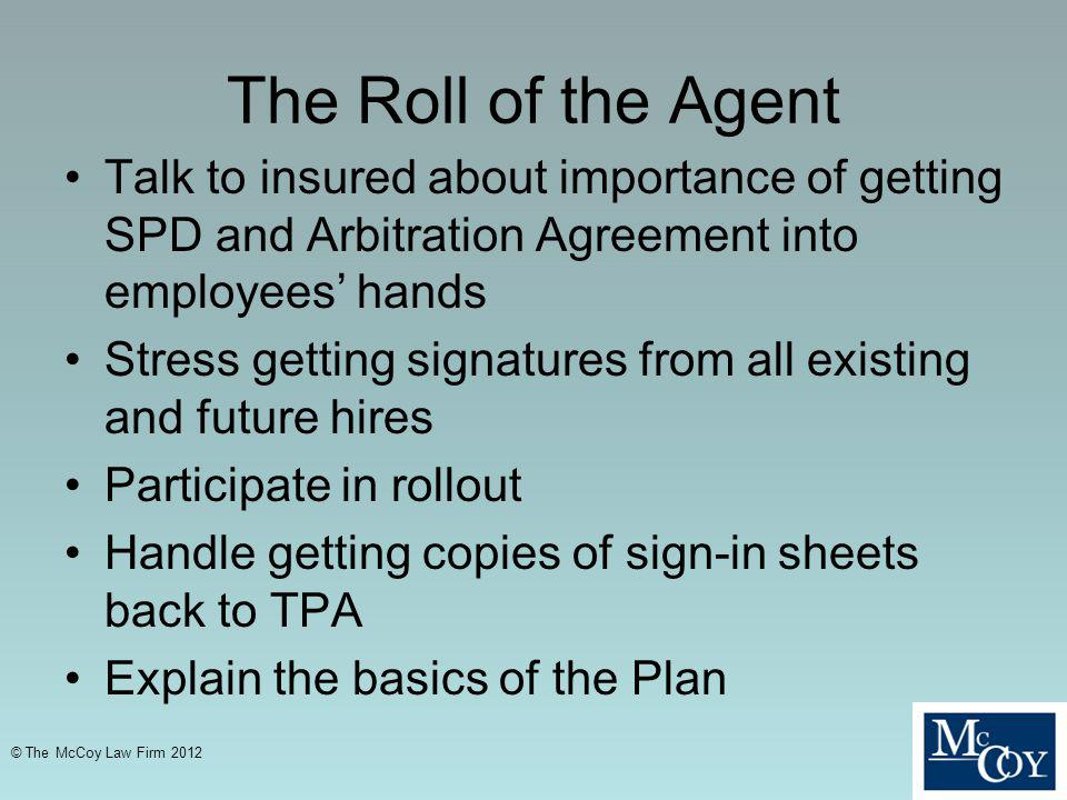 The Roll of the Agent Talk to insured about importance of getting SPD and Arbitration Agreement into employees hands Stress getting signatures from all existing and future hires Participate in rollout Handle getting copies of sign-in sheets back to TPA Explain the basics of the Plan © The McCoy Law Firm 2012