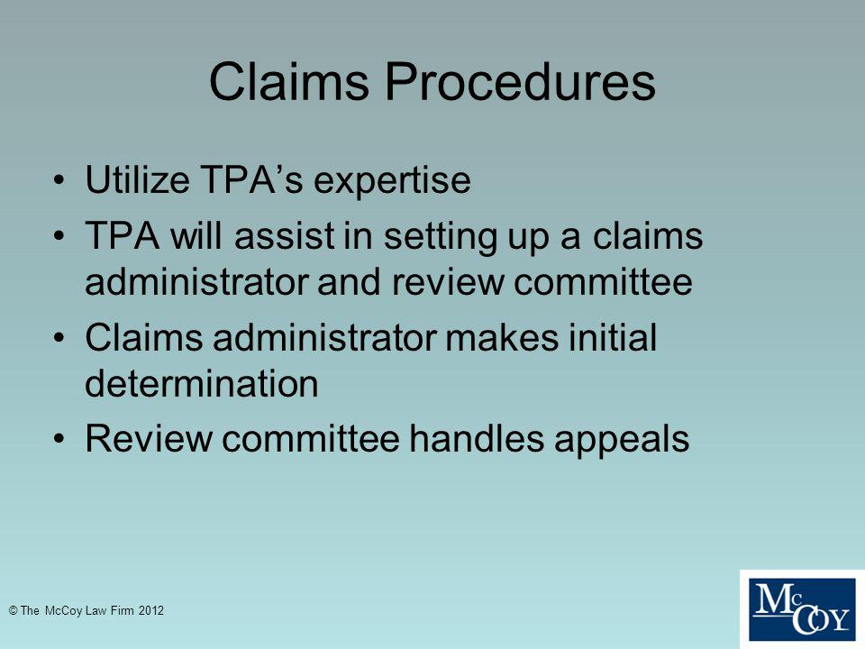 Claims Procedures Utilize TPAs expertise TPA will assist in setting up a claims administrator and review committee Claims administrator makes initial determination Review committee handles appeals © The McCoy Law Firm 2012