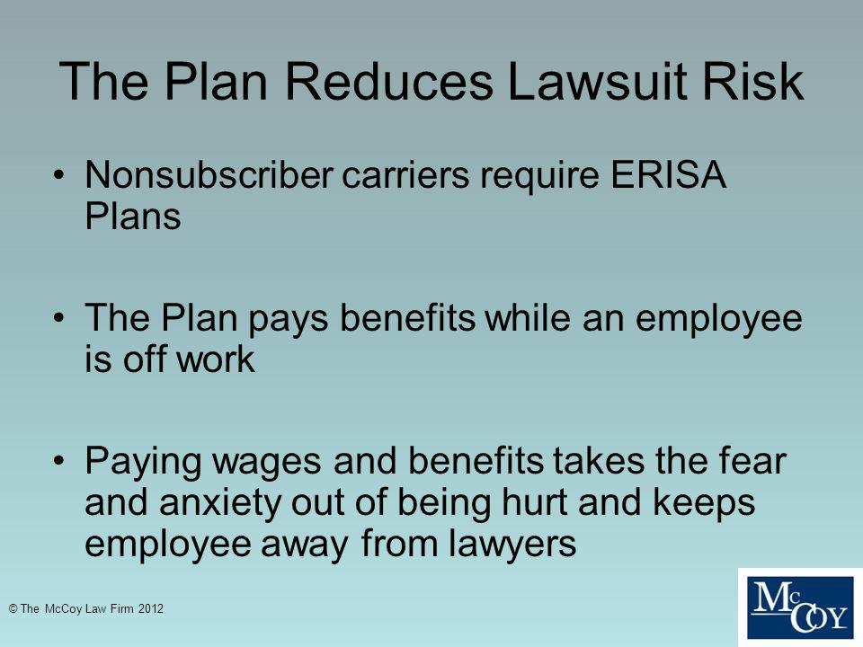 The Plan Reduces Lawsuit Risk Nonsubscriber carriers require ERISA Plans The Plan pays benefits while an employee is off work Paying wages and benefits takes the fear and anxiety out of being hurt and keeps employee away from lawyers © The McCoy Law Firm 2012