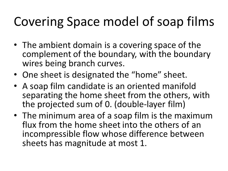 Covering Space model of soap films The ambient domain is a covering space of the complement of the boundary, with the boundary wires being branch curves.