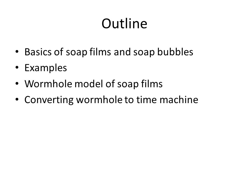 Outline Basics of soap films and soap bubbles Examples Wormhole model of soap films Converting wormhole to time machine
