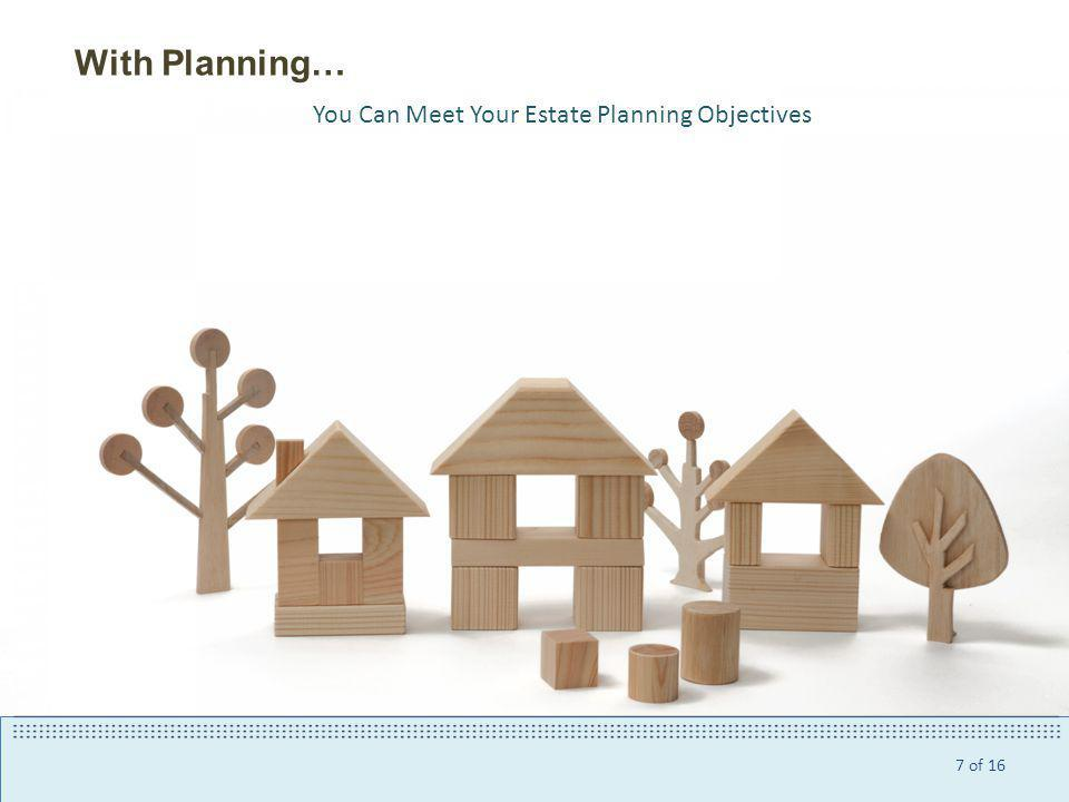 7 of 16 With Planning… You Can Meet Your Estate Planning Objectives