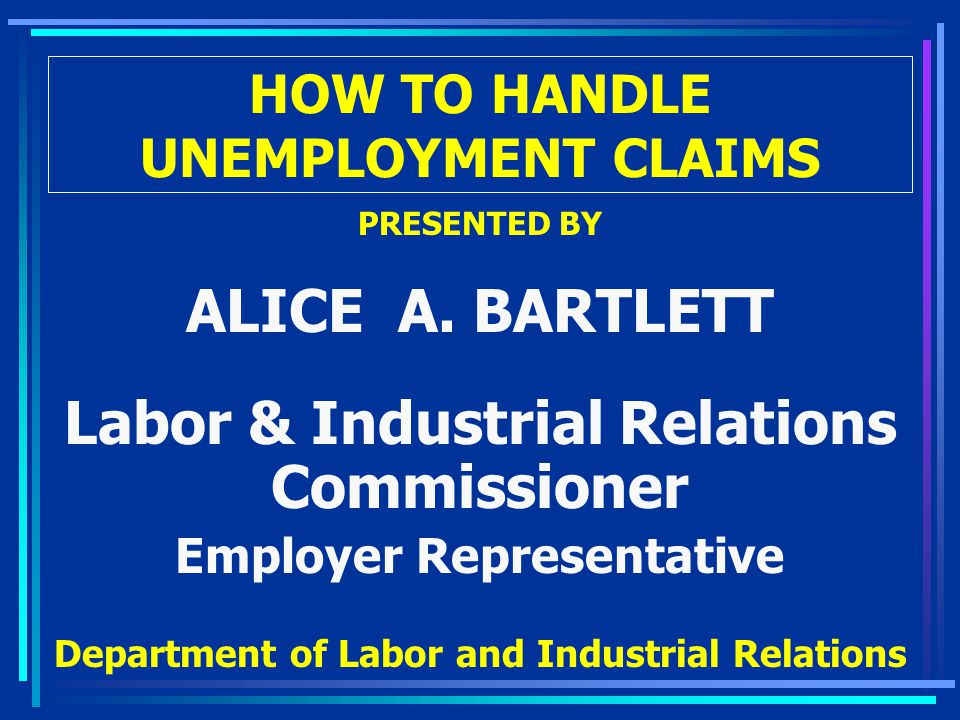 HOW TO HANDLE UNEMPLOYMENT CLAIMS PRESENTED BY ALICE A. BARTLETT Labor & Industrial Relations Commissioner Employer Representative Department of Labor
