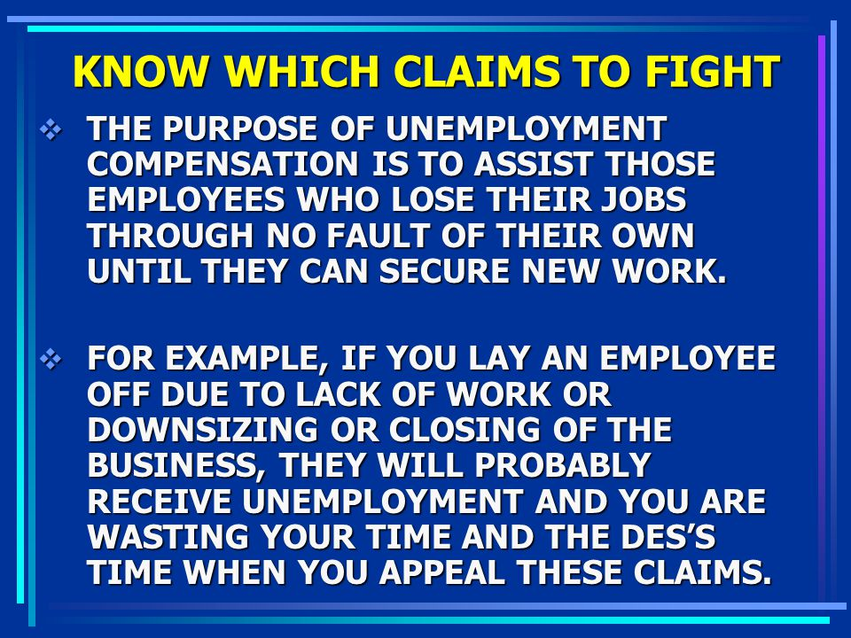 KNOW WHICH CLAIMS TO FIGHT THE PURPOSE OF UNEMPLOYMENT COMPENSATION IS TO ASSIST THOSE EMPLOYEES WHO LOSE THEIR JOBS THROUGH NO FAULT OF THEIR OWN UNT