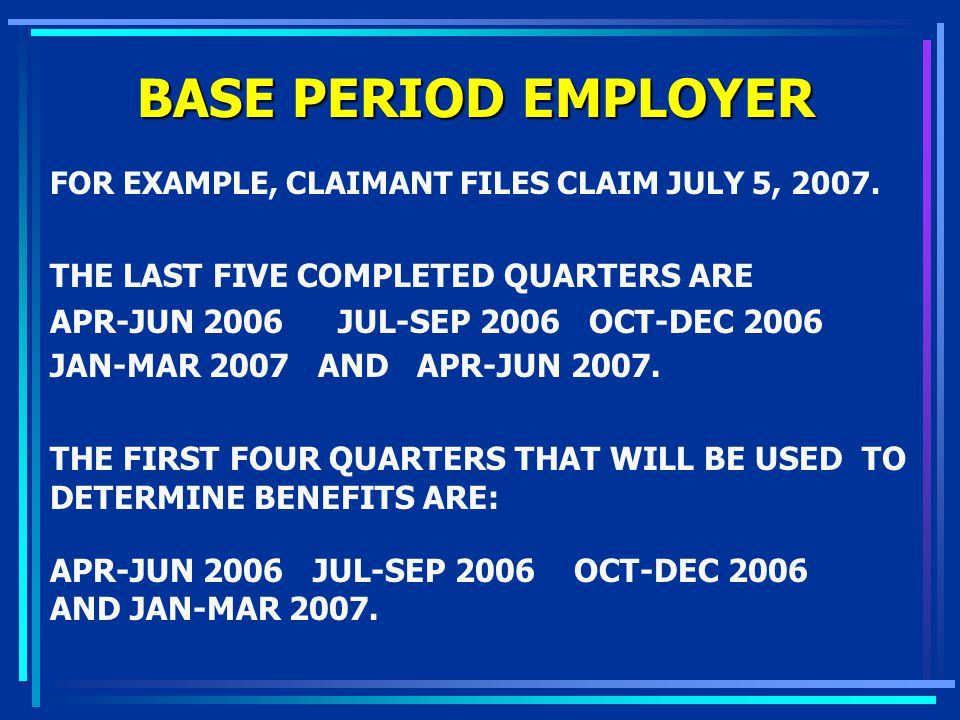 BASE PERIOD EMPLOYER FOR EXAMPLE, CLAIMANT FILES CLAIM JULY 5, 2007. THE LAST FIVE COMPLETED QUARTERS ARE APR-JUN 2006JUL-SEP 2006 OCT-DEC 2006 JAN-MA