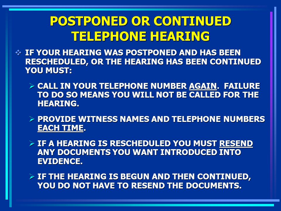 POSTPONED OR CONTINUED TELEPHONE HEARING IF YOUR HEARING WAS POSTPONED AND HAS BEEN RESCHEDULED, OR THE HEARING HAS BEEN CONTINUED YOU MUST: IF YOUR H