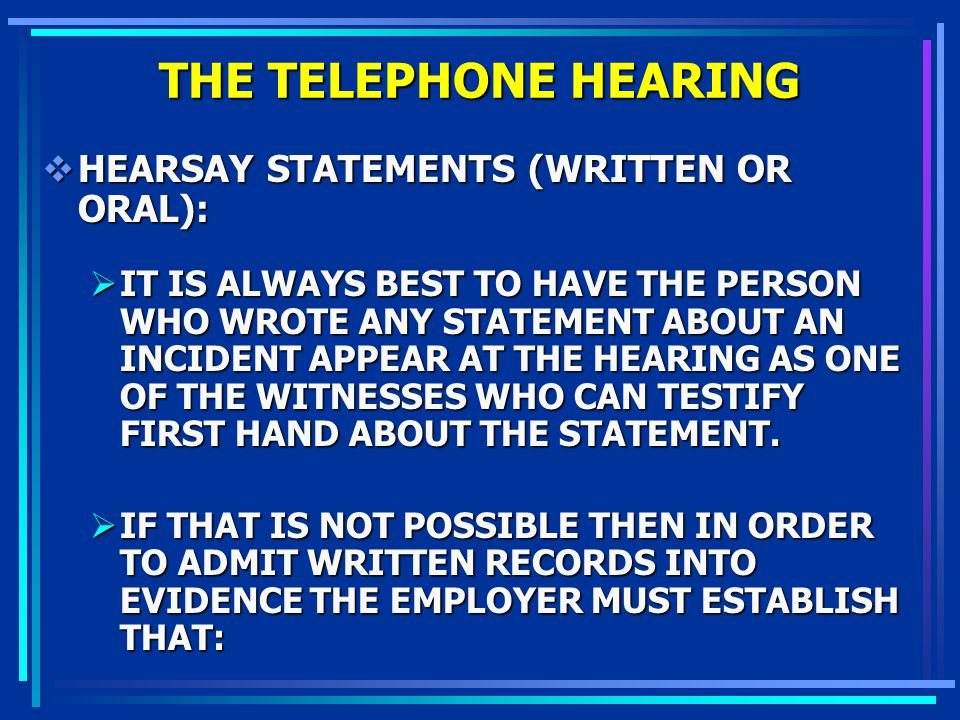 THE TELEPHONE HEARING HEARSAY STATEMENTS (WRITTEN OR ORAL): HEARSAY STATEMENTS (WRITTEN OR ORAL): IT IS ALWAYS BEST TO HAVE THE PERSON WHO WROTE ANY S