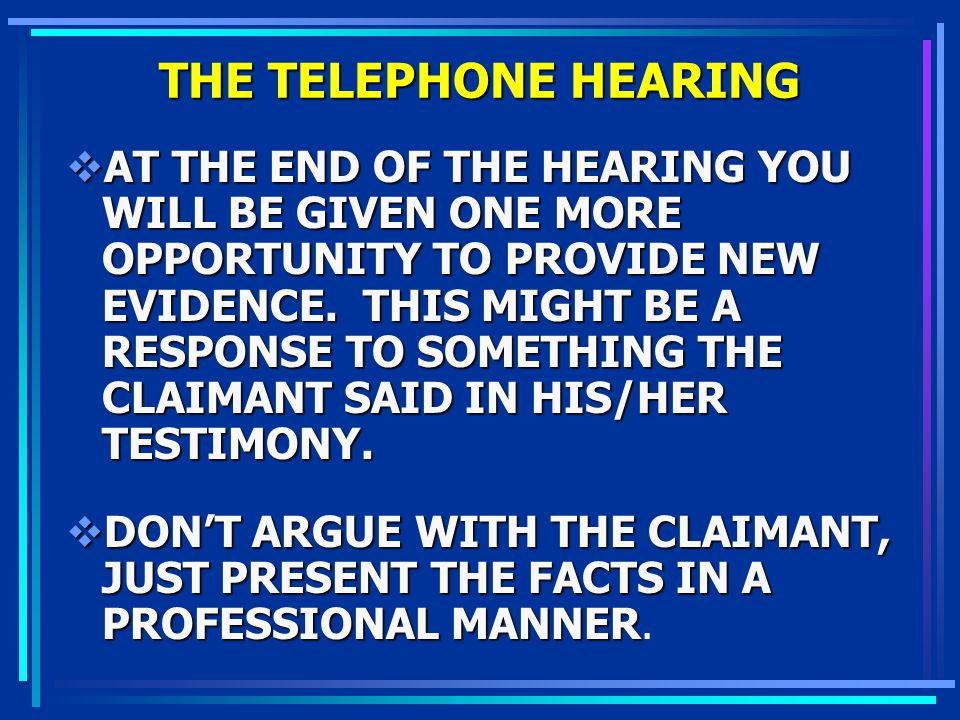 THE TELEPHONE HEARING AT THE END OF THE HEARING YOU WILL BE GIVEN ONE MORE OPPORTUNITY TO PROVIDE NEW EVIDENCE. THIS MIGHT BE A RESPONSE TO SOMETHING