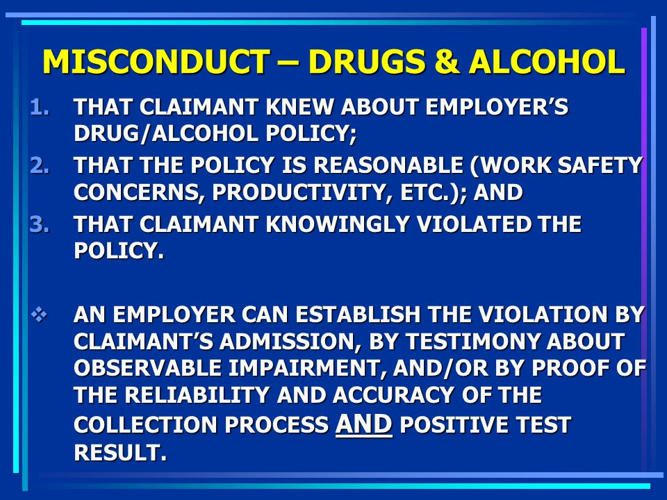 MISCONDUCT – DRUGS & ALCOHOL 1.THAT CLAIMANT KNEW ABOUT EMPLOYERS DRUG/ALCOHOL POLICY; 2.THAT THE POLICY IS REASONABLE (WORK SAFETY CONCERNS, PRODUCTI