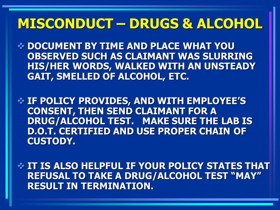 MISCONDUCT – DRUGS & ALCOHOL DOCUMENT BY TIME AND PLACE WHAT YOU OBSERVED SUCH AS CLAIMANT WAS SLURRING HIS/HER WORDS, WALKED WITH AN UNSTEADY GAIT, S