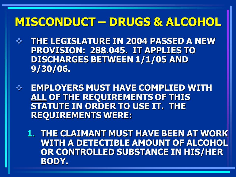 MISCONDUCT – DRUGS & ALCOHOL THE LEGISLATURE IN 2004 PASSED A NEW PROVISION: 288.045. IT APPLIES TO DISCHARGES BETWEEN 1/1/05 AND 9/30/06. THE LEGISLA