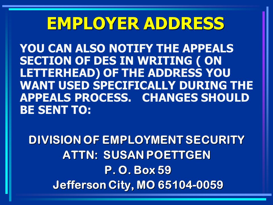 EMPLOYER ADDRESS YOU CAN ALSO NOTIFY THE APPEALS SECTION OF DES IN WRITING ( ON LETTERHEAD) OF THE ADDRESS YOU WANT USED SPECIFICALLY DURING THE APPEA