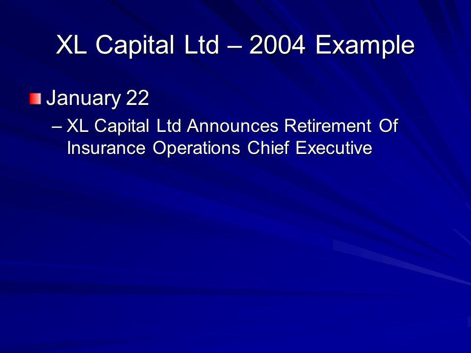 XL Capital Ltd – 2004 Example January 22 –XL Capital Ltd Announces Retirement Of Insurance Operations Chief Executive