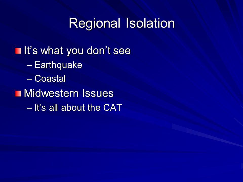 Regional Isolation Its what you dont see –Earthquake –Coastal Midwestern Issues –Its all about the CAT
