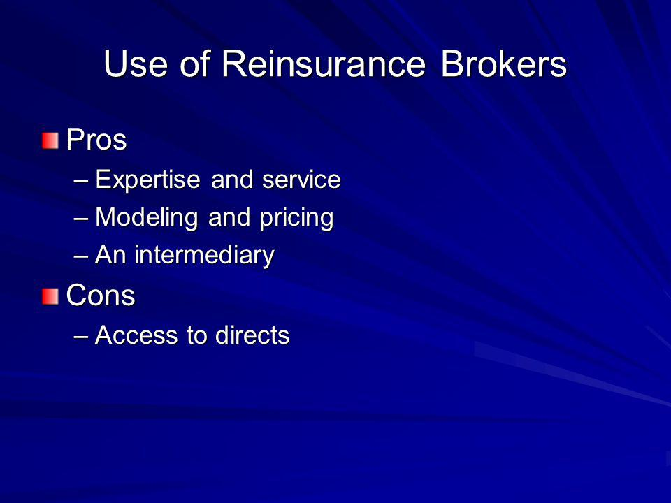 Use of Reinsurance Brokers Pros –Expertise and service –Modeling and pricing –An intermediary Cons –Access to directs