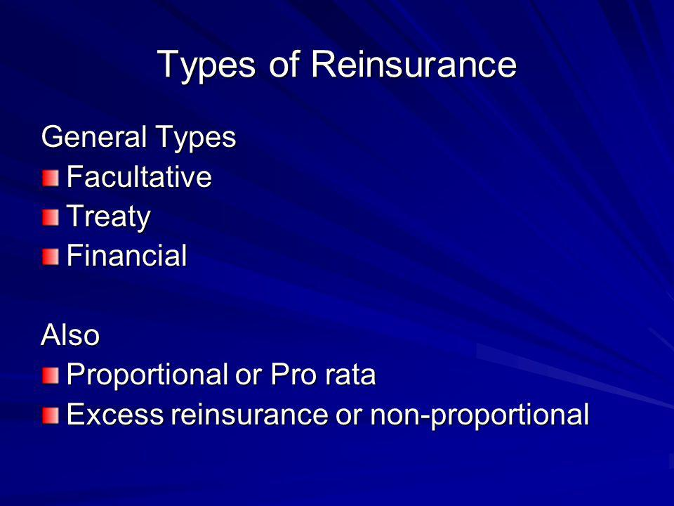 Types of Reinsurance General Types FacultativeTreatyFinancialAlso Proportional or Pro rata Excess reinsurance or non-proportional
