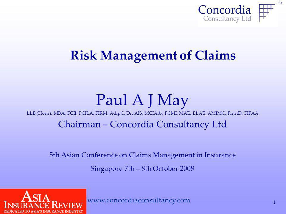 TM www.concordiaconsultancy.com 1 Paul A J May LLB (Hons), MBA, FCII, FCILA, FIRM, AdipC, DipAIS, MCIArb, FCMI, MAE, ELAE, AMIMC, FinstD, FIFAA Chairman – Concordia Consultancy Ltd Singapore 7th – 8th October 2008 5th Asian Conference on Claims Management in Insurance Risk Management of Claims