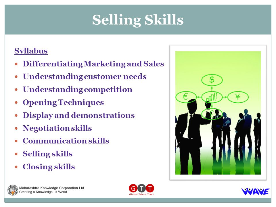 Syllabus Differentiating Marketing and Sales Understanding customer needs Understanding competition Opening Techniques Display and demonstrations Negotiation skills Communication skills Selling skills Closing skills Selling Skills