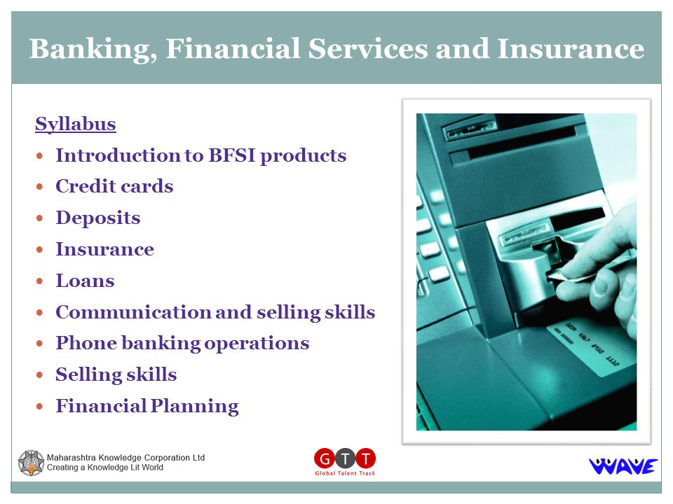Syllabus Introduction to BFSI products Credit cards Deposits Insurance Loans Communication and selling skills Phone banking operations Selling skills Financial Planning Banking, Financial Services and Insurance