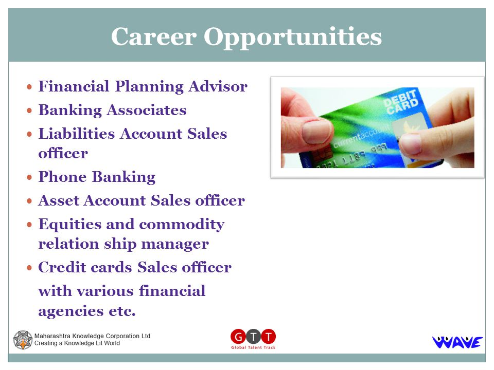 Financial Planning Advisor Banking Associates Liabilities Account Sales officer Phone Banking Asset Account Sales officer Equities and commodity relation ship manager Credit cards Sales officer with various financial agencies etc.