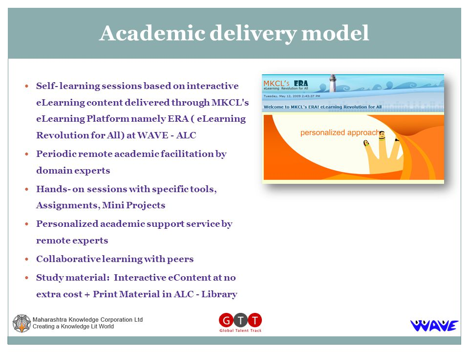 Self- learning sessions based on interactive eLearning content delivered through MKCL s eLearning Platform namely ERA ( eLearning Revolution for All) at WAVE - ALC Periodic remote academic facilitation by domain experts Hands- on sessions with specific tools, Assignments, Mini Projects Personalized academic support service by remote experts Collaborative learning with peers Study material: Interactive eContent at no extra cost + Print Material in ALC - Library Academic delivery model