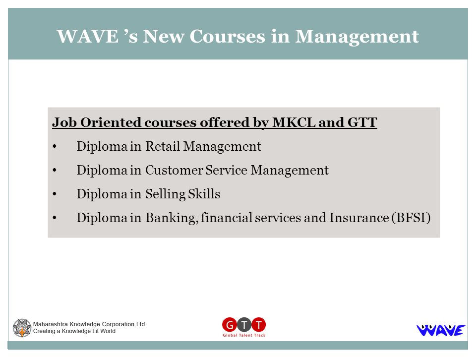 WAVE s New Courses in Management Job Oriented courses offered by MKCL and GTT Diploma in Retail Management Diploma in Customer Service Management Diploma in Selling Skills Diploma in Banking, financial services and Insurance (BFSI)