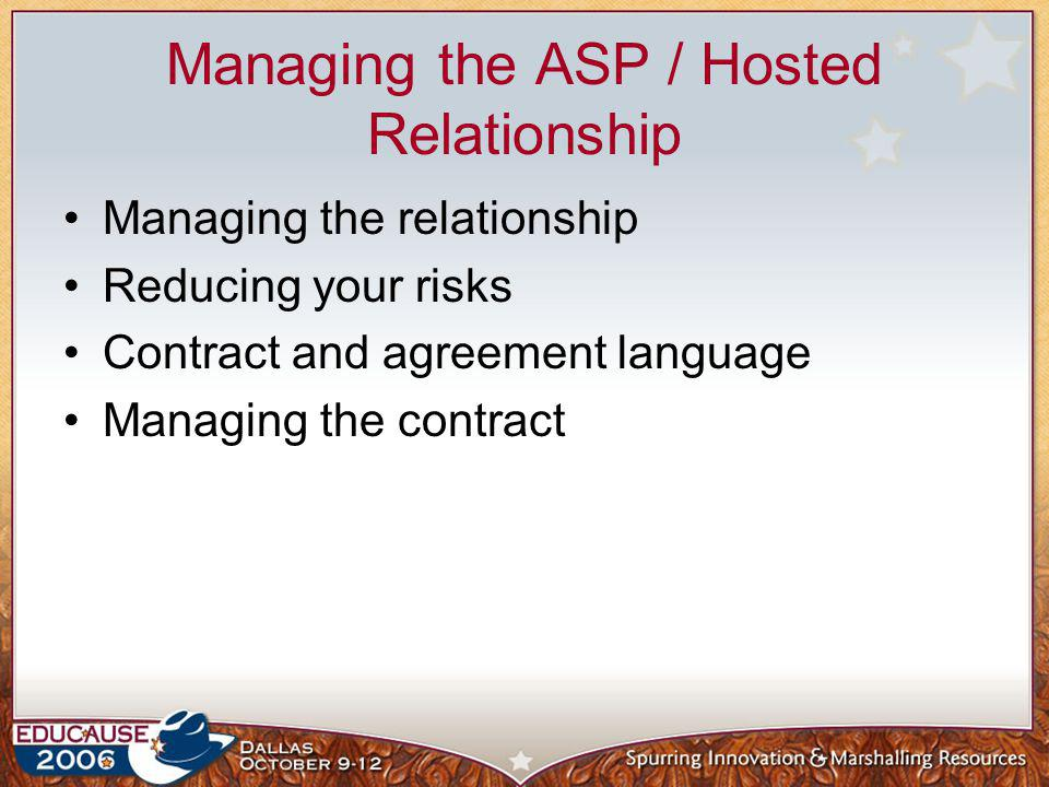 Managing the ASP / Hosted Relationship Managing the relationship Reducing your risks Contract and agreement language Managing the contract