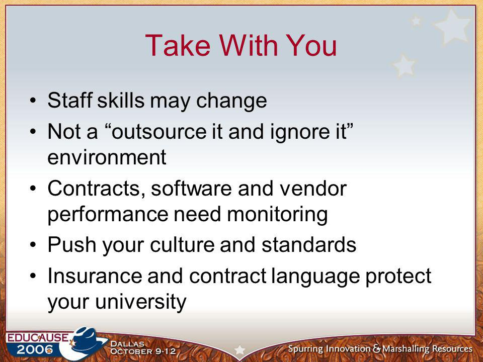 Take With You Staff skills may change Not a outsource it and ignore it environment Contracts, software and vendor performance need monitoring Push you