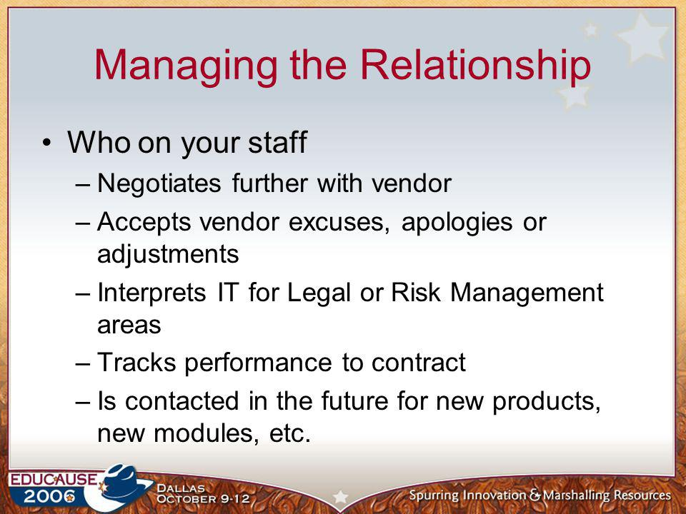 Managing the Relationship Who on your staff –Negotiates further with vendor –Accepts vendor excuses, apologies or adjustments –Interprets IT for Legal