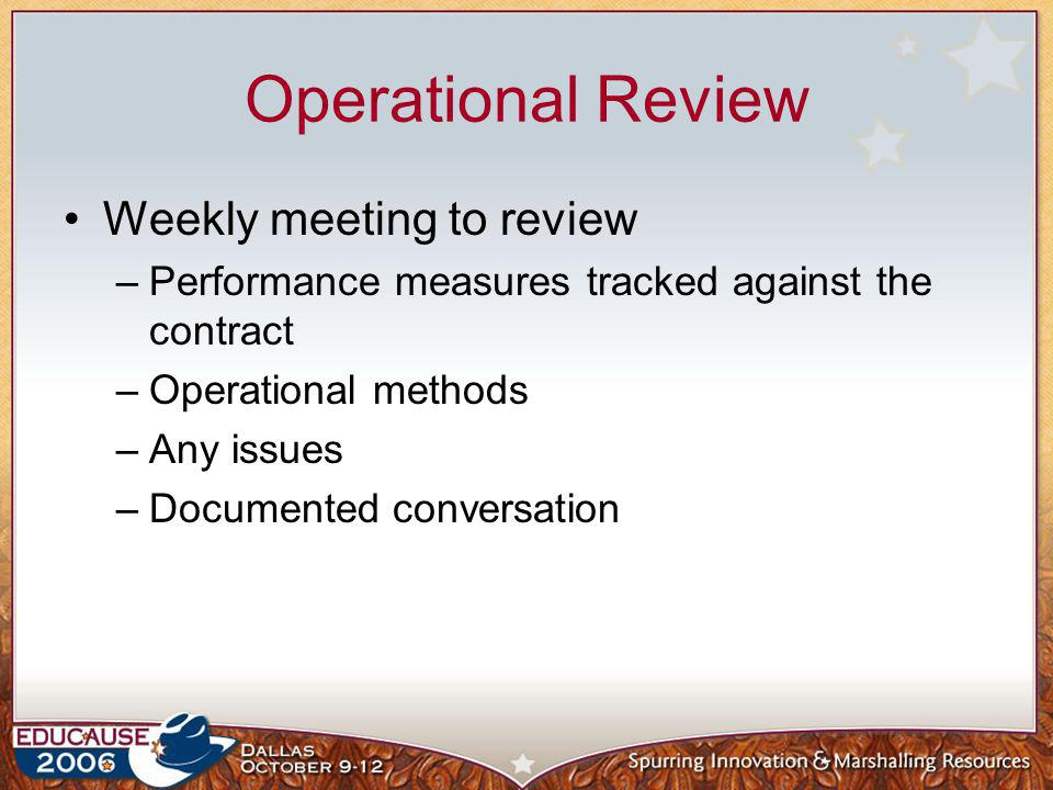 Operational Review Weekly meeting to review –Performance measures tracked against the contract –Operational methods –Any issues –Documented conversati