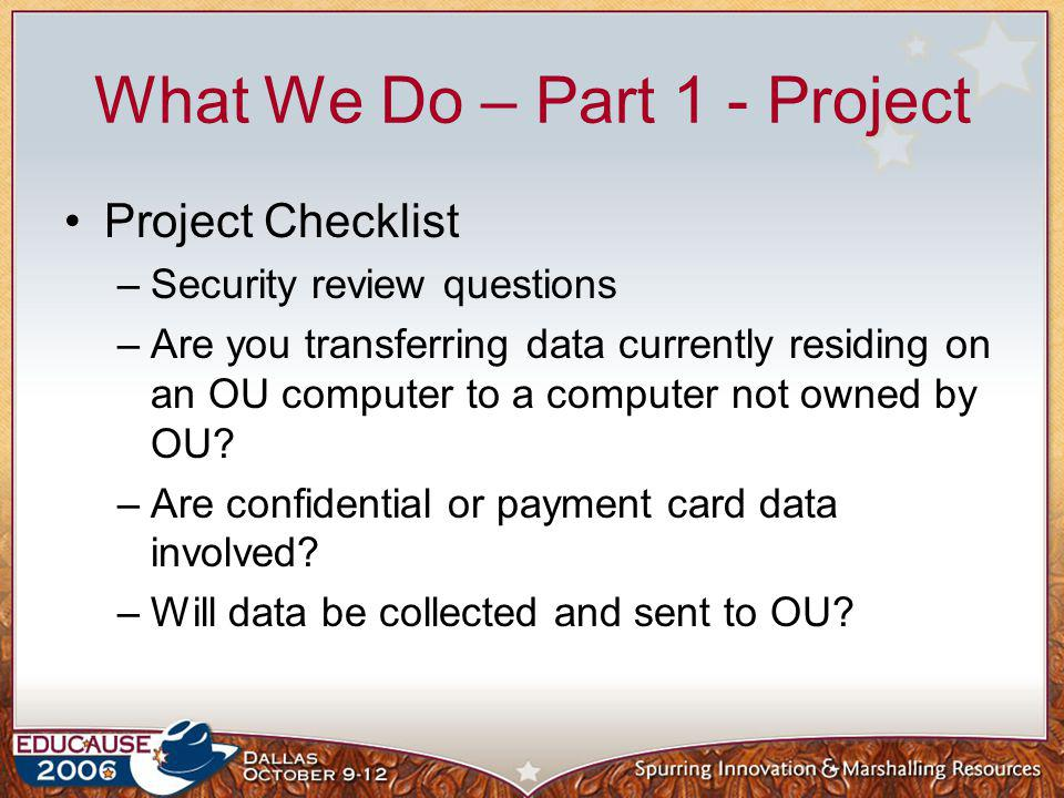 What We Do – Part 1 - Project Project Checklist –Security review questions –Are you transferring data currently residing on an OU computer to a comput