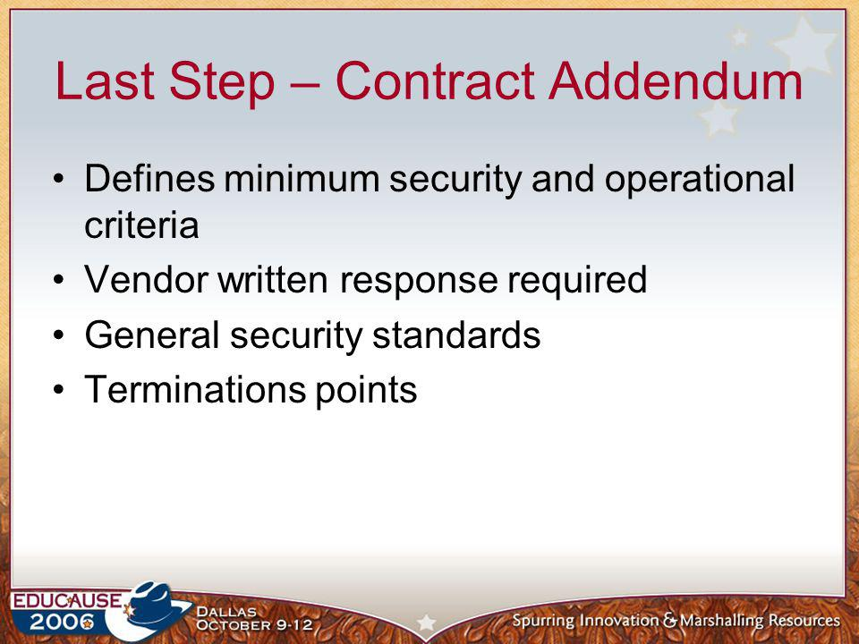 Last Step – Contract Addendum Defines minimum security and operational criteria Vendor written response required General security standards Terminatio